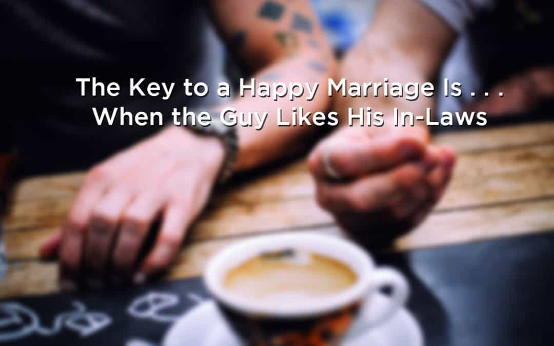 The Key to a Happy Marriage Is . . . When the Guy Likes His In-Laws