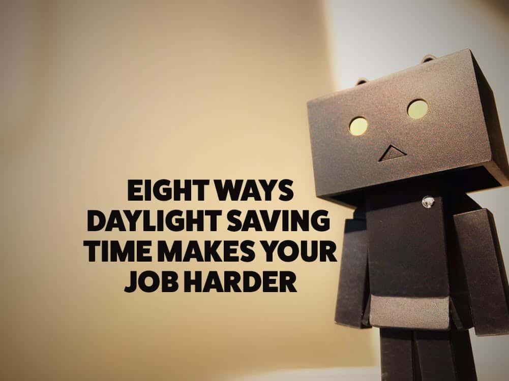 Eight Ways Daylight Saving Time Makes Your Job Harder