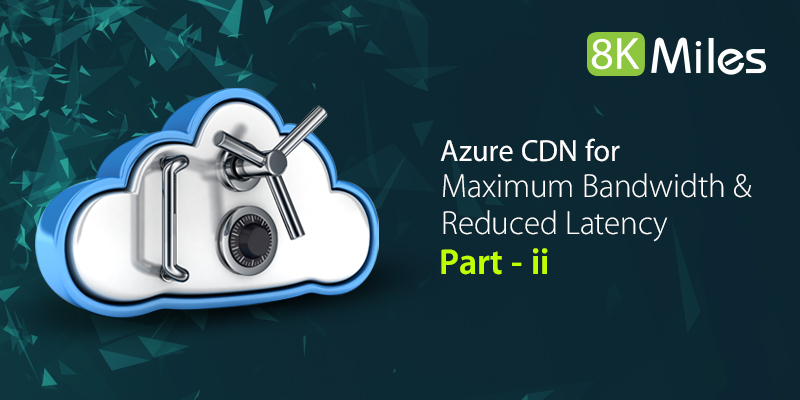 Solutions in Azure : Azure CDN for Maximum Bandwidth & Reduced Latency – Part II