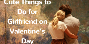 read about Some Cute Things to do for Girlfriend on Valentine's Day