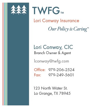 Contact information :  Lori Conway Insurance  Lori Conway, CIC - Branch Owner and Agent  lconway@twfg.com  979-206-2524 office ; 979-966-2524 cell  123 N. Water St; La Grange, TX  78945