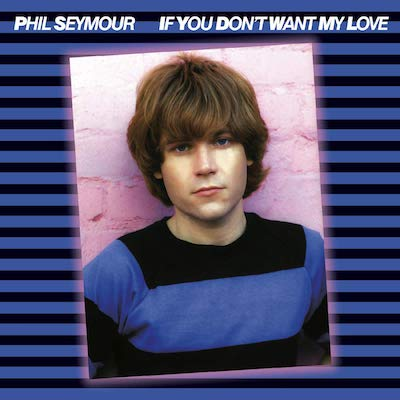 Phil Seymour - If You Don't Want My Love: Archive Series 6