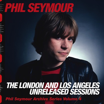 Phil Seymour - The London And Los Angeles Unreleased Sessions