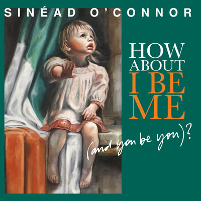 Sinead O'Connor - How About I Be Me (And You Be You)?