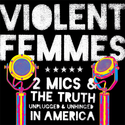 Violent Femmes - Two Mics & The Truth: Unplugged & Unhinged...