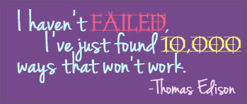 I haven't failed, I've just found 10,000 ways that won't work. - Edison