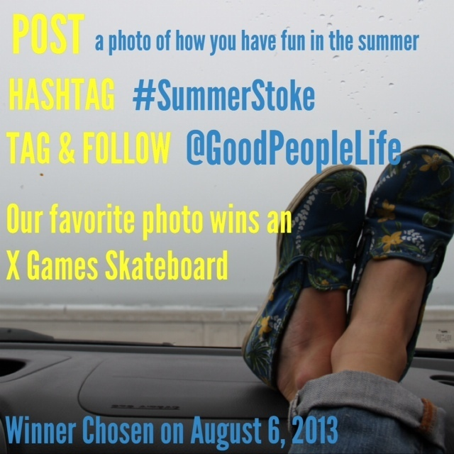 We're doing our FIRST Instagram Contest! We want to see how you have fun in the summer time. So follow and tag @GoodPeoplelife and #SummerStoke on INSTAGRAM in your summer time photos for a chance to win an EXCLUSIVE X Games Skateboard.