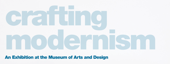 Crafting Modernism: An Exhibition at the Museum of Arts and Design by Jeannine Falino