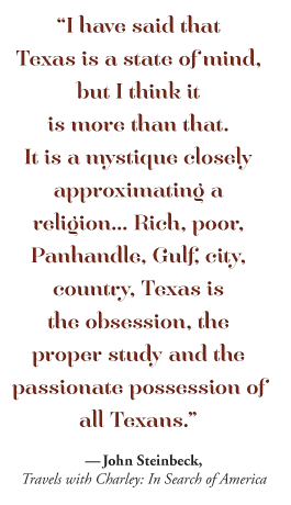 """I have said that  Texas is a state of mind, but I think it  is more than that.  It is a mystique closely approximating a  religion… Rich, poor, Panhandle, Gulf, city, country, Texas is  the obsession, the proper study and the  passionate possession of all Texans."" -- John Steinbeck, Travels with Charley: In Search of America"