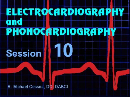 Wellness CE  Session 10 Electrocardiography and Phonocardiography by R. Michael  Cessna, D.C., N.M.D., D.A.B.C.I.