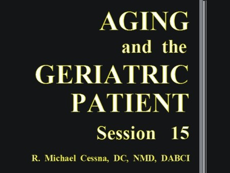 Wellness CE Session 15 Aging and the Geriatric Patient by R. Michael  Cessna, D.C., N.M.D., D.A.B.C.I.