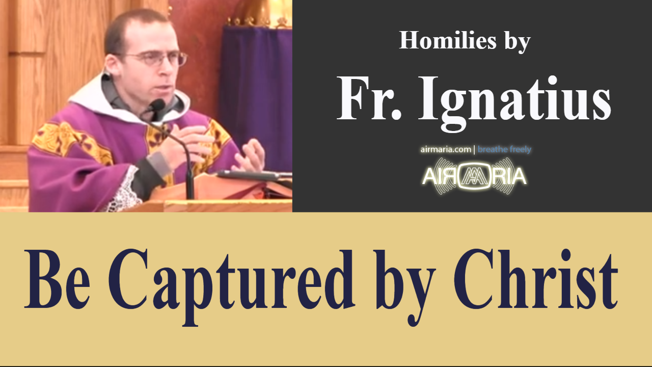 Be Captured by Christ – Apr 06 – Homily – Fr Ignatius