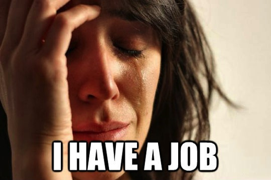 First World Problems: I have a job