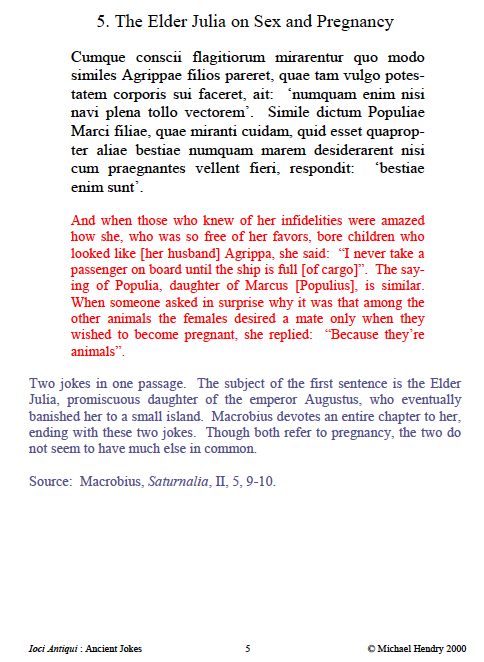 """5. The Elder Julia on Sex and Pregnancy Cumque conscii flagitiorum mirarentur quo modo similes Agrippae filios pareret, quae tam vulgo potestatem corporis sui faceret, ait: 'numquam enim nisi navi plena tollo vectorem'. Simile dictum Populiae Marci filiae, quae miranti cuidam, quid esset quapropter aliae bestiae numquam marem desiderarent nisi cum praegnantes vellent fieri, respondit: 'bestiae enim sunt'. And when those who knew of her infidelities were amazed how she, who was so free of her favors, bore children who looked like [her husband] Agrippa, she said: """"I never take a passenger on board until the ship is full [of cargo]"""". The saying of Populia, daughter of Marcus [Populius], is similar. When someone asked in surprise why it was that among the other animals the females desired a mate only when they wished to become pregnant, she replied: """"Because they're animals"""". Two jokes in one passage. The subject of the first sentence is the Elder Julia, promiscuous daughter of the emperor Augustus, who eventually banished her to a small island. Macrobius devotes an entire chapter to her, ending with these two jokes. Though both refer to pregnancy, the two do not seem to have much else in common. Source: Macrobius, Saturnalia, II, 5, 9-10."""