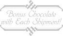 Bonus Chocolate with Each Shipment!