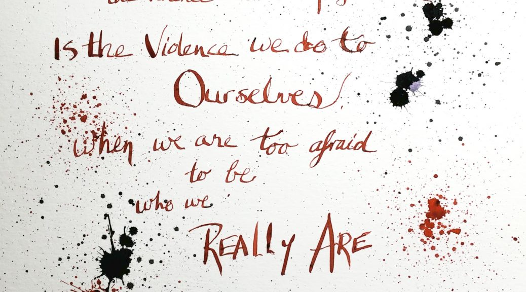 The real violence, the violence that is unforgivable, is the violence we do to ourselves when we are too afraid to be who we are.