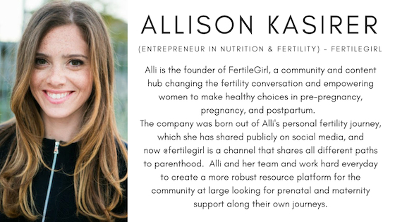Allison (Alli) Kasirer (Entrepreneur in Nutrition & Fertility) - FertileGirl. Alli is the founder of fertilegirl, a community and content hub changing the fertility conversation and empowering women to make healthy choices in pre-pregnancy, pregnancy, and postpartum. The company was born out of Alli's personal fertility journey, which she has shared publicly on social media, and now @fertilegirl is a channel that shares all different paths to parenthood. Alli and her team and work hard everyday to create a more robust resource platform for the community at large looking for prenatal and maternity support along their own journey