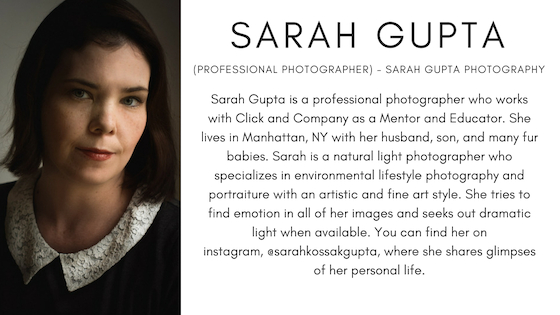 Sarah Gupta (Professional Photographer, New York, NY) - Sarah Gupta Photography. Sarah Gupta is a professional photographer who works with Click and Company as a Mentor and Educator. She lives in Manhattan, NY with her husband, son, and many fur babies. Sarah is a natural light photographer who specializes in environmental lifestyle photography and portraiture with an artistic and fine art style. She tries to find emotion in all of her images and seeks out dramatic light when available. You can find her on instagram, @sarahkossakgupta, where she shares glimpses of her personal life.
