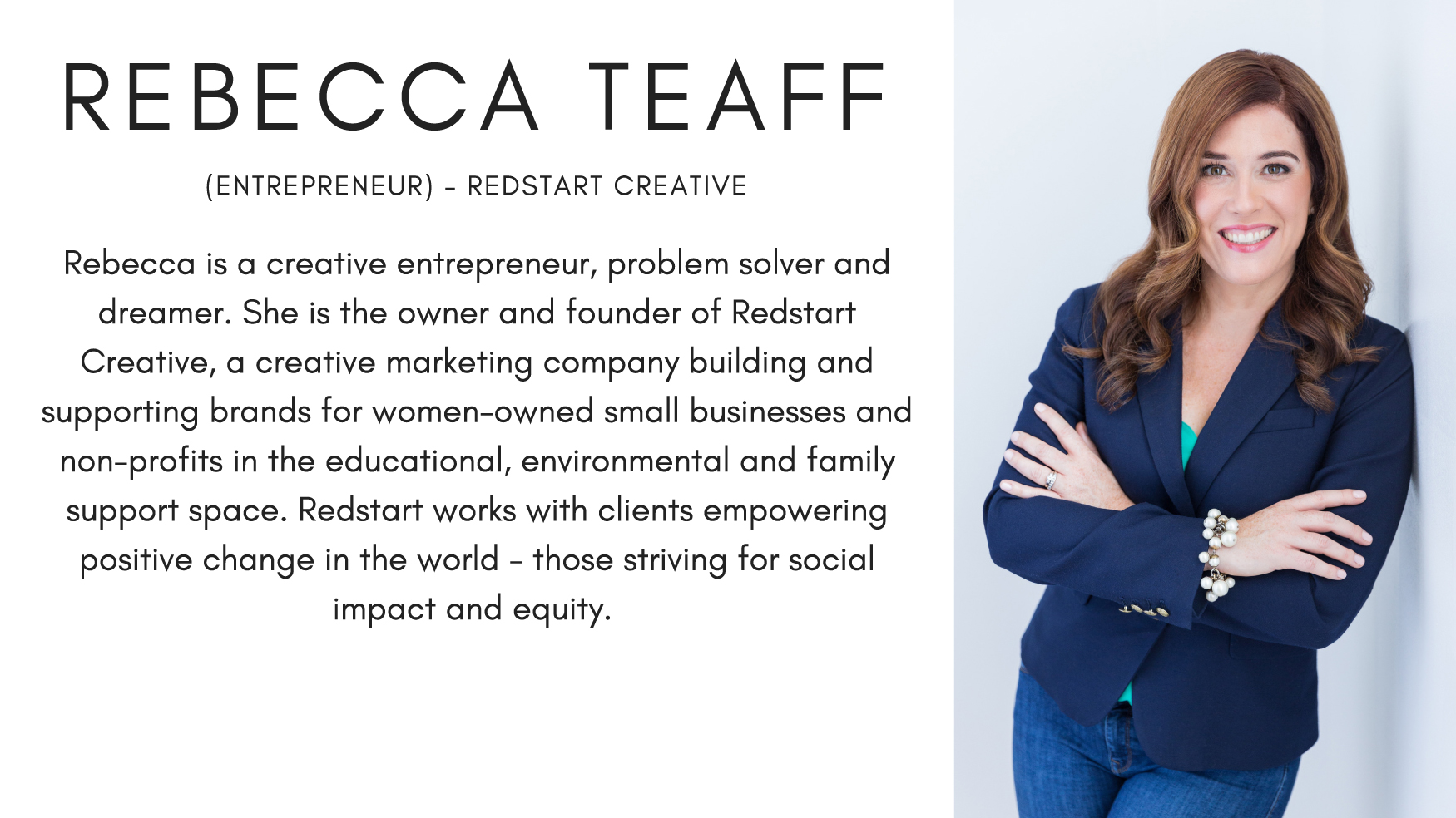 Rebecca Teaff (Entrepreneur) - Redstart Creative. Rebecca is a creative entrepreneur, problem solver and dreamer. She is the owner and founder of Redstart Creative, a creative marketing company building and supporting brands for women-owned small businesses and non-profits in the educational, environmental and family support space. Redstart works with clients empowering positive change in the world - those striving for social impact and equity.