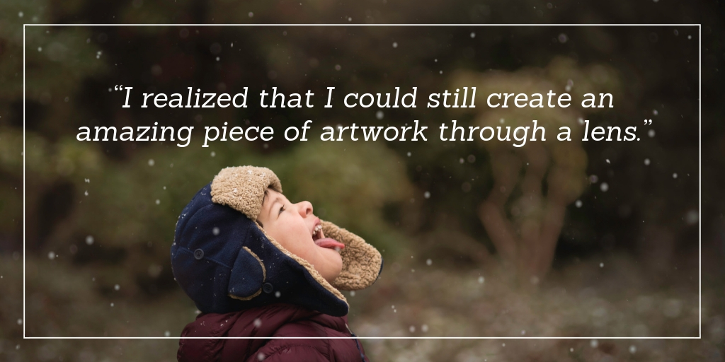 """I realized that I could still create an amazing piece of artwork through a lens."""