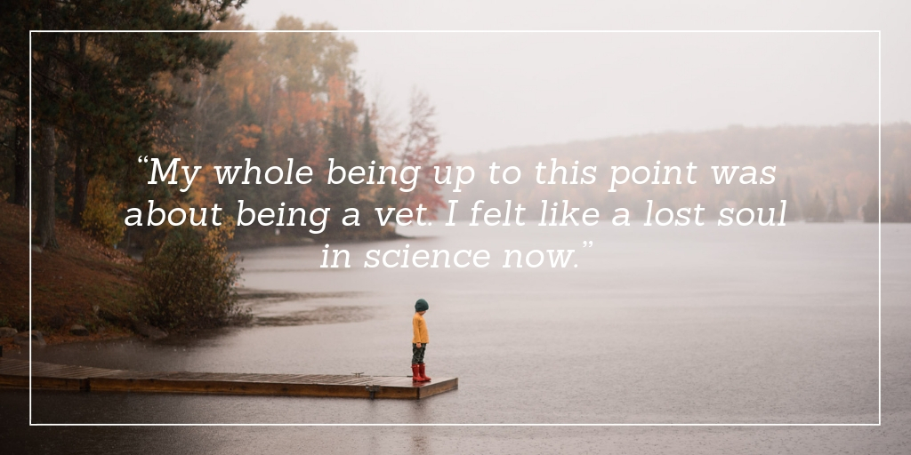 """My whole being up to this point was about being a vet. I felt like a lost soul in science now."""