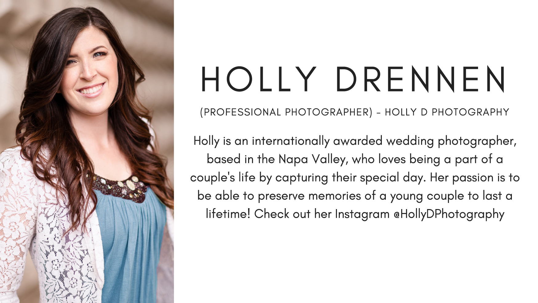 Holly Drennen (Photographer) - Holly D Photography. Holly is an internationally awarded wedding photographer, based in the Napa Valley, who loves being a part of a couple's life by capturing their special day. Her passion is to be able to preserve memories of a young couple to last a lifetime!