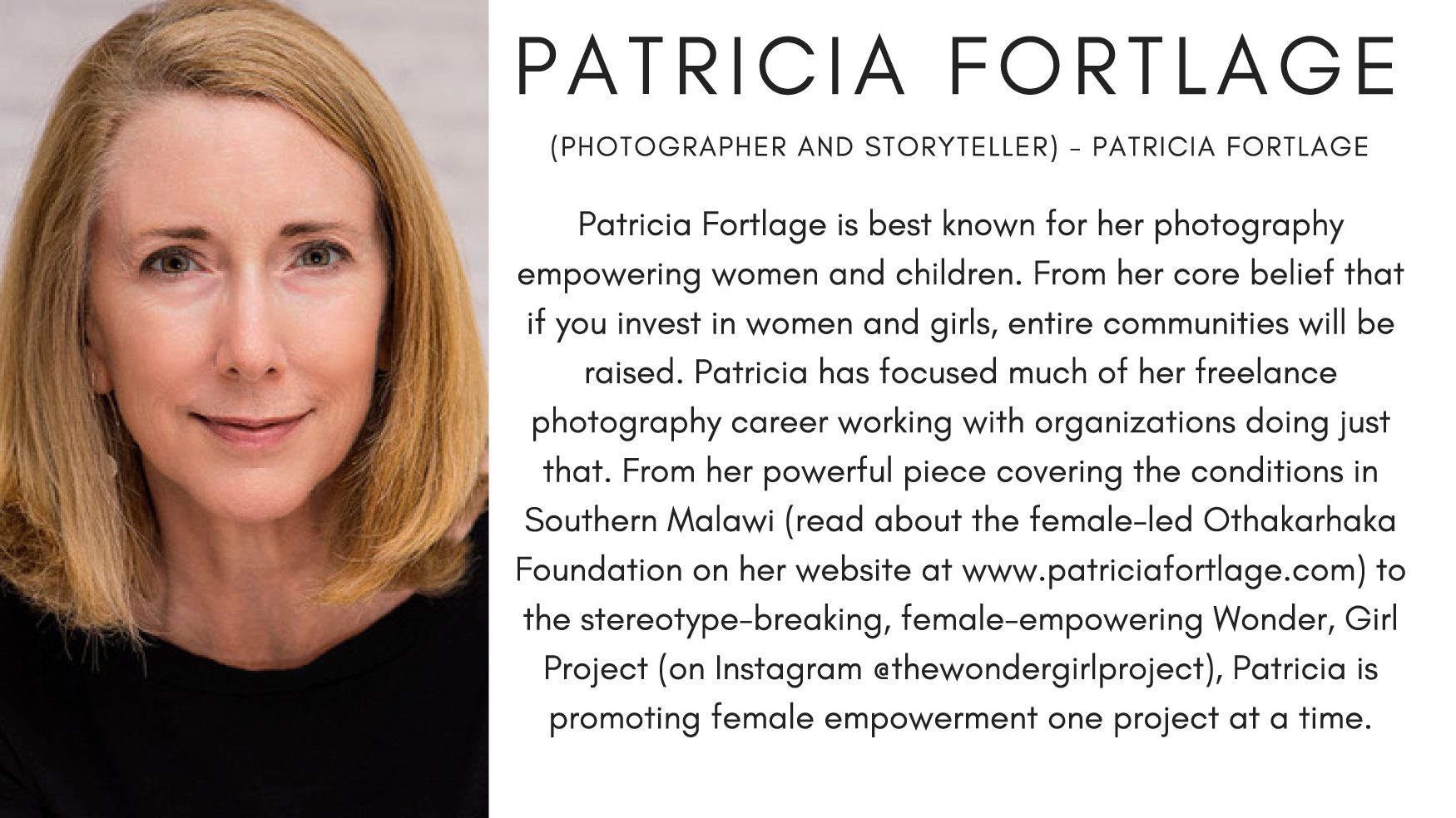 Patricia Fortlage is best known for her photography empowering women and children. From her core belief that if you invest in women and girls, entire communities will be raised. Patricia has focused much of her freelance photography career working with organizations doing just that. From her powerful piece covering the conditions in Southern Malawi (read about the female-led Othakarhaka Foundation on her website at www.patriciafortlage.com) to the stereotype-breaking, female-empowering Wonder, Girl Project (on Instagram @thewondergirlproject), Patricia is promoting female empowerment one project at a time.