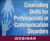 Counseling Skills for Professionals in Communication Disorders (On Demand Webinar)