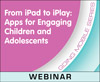 From iPad to iPlay: Apps for Engaging Children and Adolescents (Live Webinar)