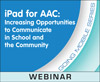 iPad for AAC: Increasing Opportunities to Communicate in School and the Community (On Demand Webinar)