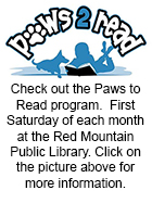 Check out the Paws to Read program.  First Saturday of each month at the Red Mountain Public Library. Click on the picture above for more information.