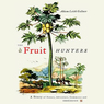 The Fruit Hunters: A Story of Nature, Adventure, Commerce, and Obsession (Unabridged) audiobook download