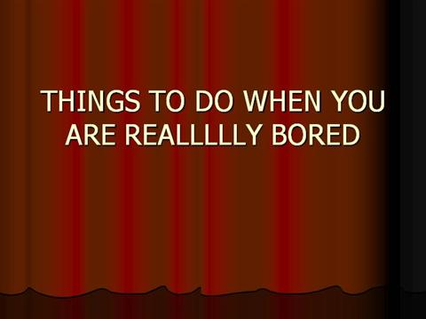 things to do when you are really bored