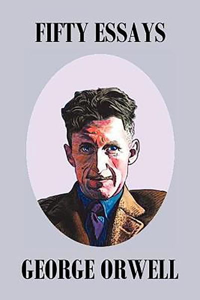 fifty essays orwell Fifty essential essays by george orwell fifty superb essays by one of the finest minds of the 20th century whatever he is writing about, orwell's penetrating intelligence, his.
