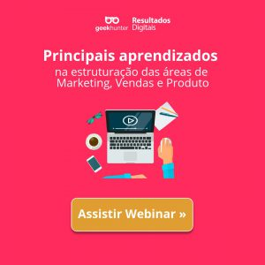 Webinar: aprendizados na estruturação das áreas de Marketing, Vendas e Produto.