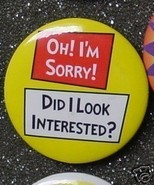OH I'M SORRY! DID I LOOK INTERESTED? pin button... - $2.00