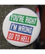 YOU'RE RIGHT I'M WRONG GO TO HE-- pin button pi... - $2.00
