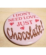 I DON'T NEED LOVE, JUST CHOCOLATE pinback butto... - $3.00