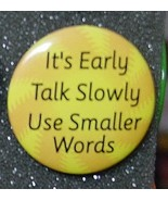 IT'S EARLY TALK SLOWLY USE SMALLER WORDS pin bu... - $2.00