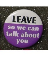 LEAVE SO WE CAN TALK ABOUT YOU pin button pinback  - $2.00