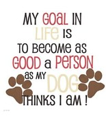 My Goal is to Become As Good A Person as my Dog... - $12.82 - $17.77