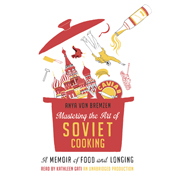 Mastering the art of soviet cooking a memoir of food and longing unabridged audiobook