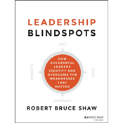 Leadership blindspots how successful leaders identify and overcome the weaknesses that matter unabridged audiobook