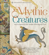 Mythic Creatures: Dragons, Unicorns And Mermaids And The Impossibly Real Animals Who Inspired Them
