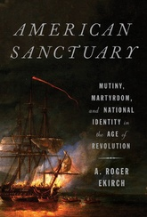 American Sanctuary: Mutiny, Martrydom, And National Identity In The Age Of Revolution