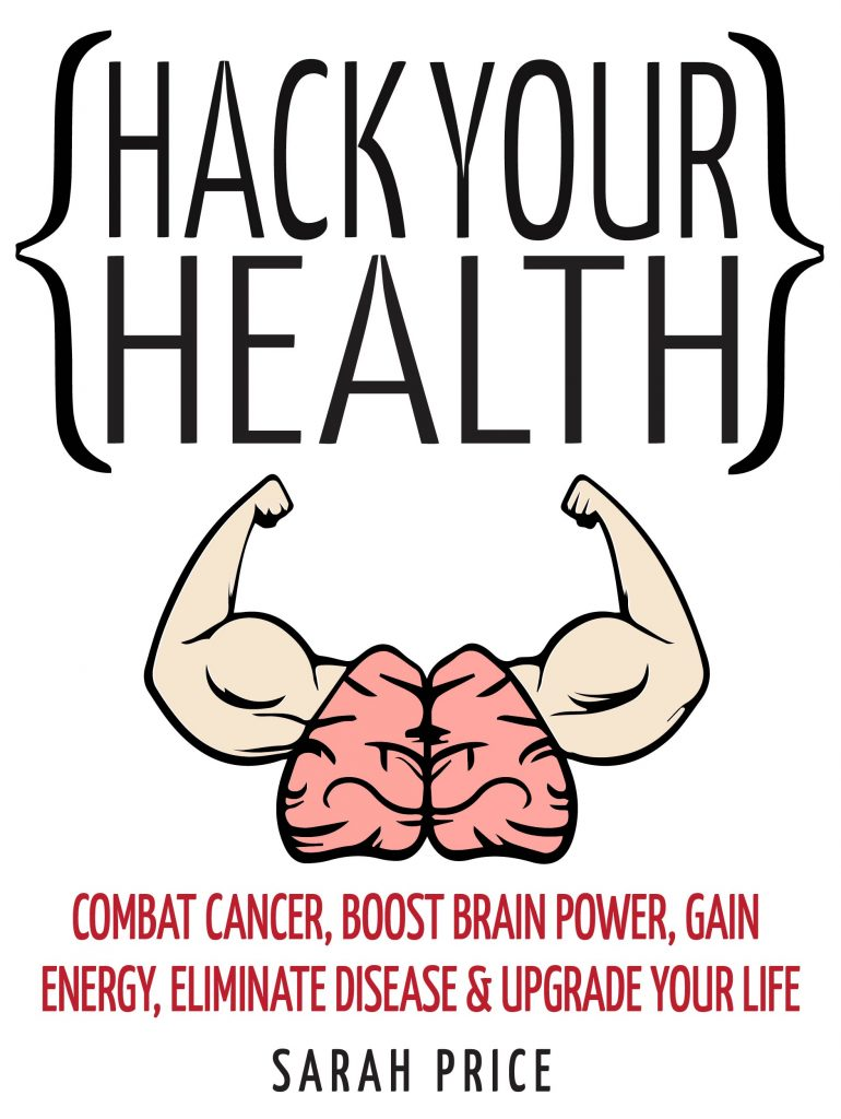 Hack Your Health: Combat Cancer, Boost Brain Power, Gain Energy, Eliminate Disease, Upgrade Your Life – BECOME SUPERHUMAN