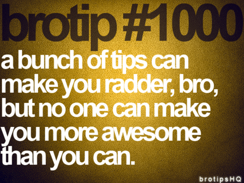 brotip #1000 a bunch of tips can make you radder, bro, but no one can make you more awesome than you can.
