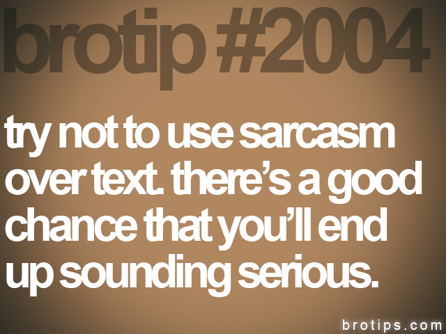brotip #2004 try not to use sarcasm&lt;br&gt;