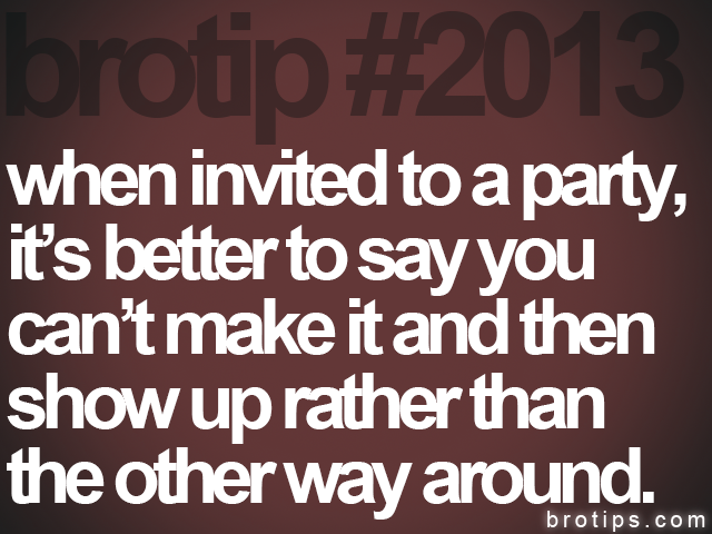 brotip #2013 when invited to a party,&lt;br&gt;