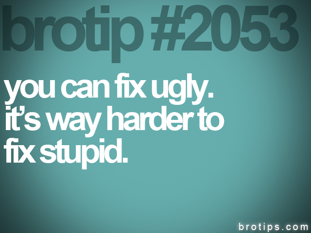 brotip #2053 you can fix ugly.<br>